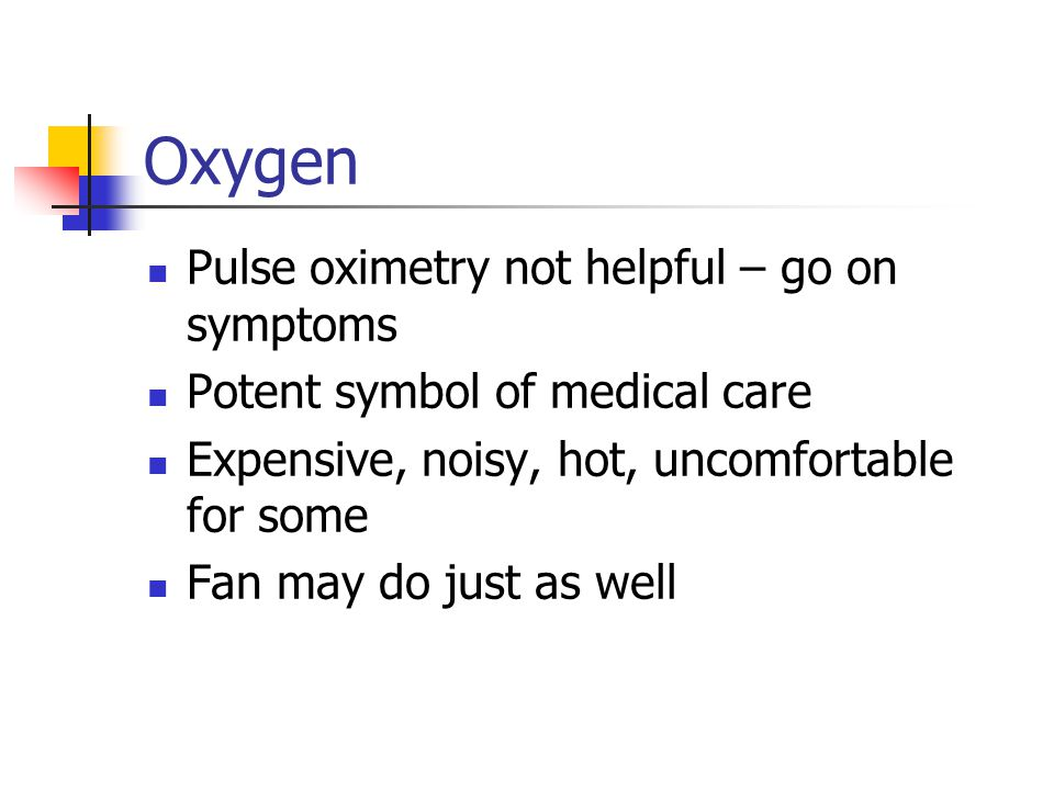 Oxygen Pulse oximetry not helpful – go on symptoms Potent symbol of medical care Expensive, noisy, hot, uncomfortable for some Fan may do just as well