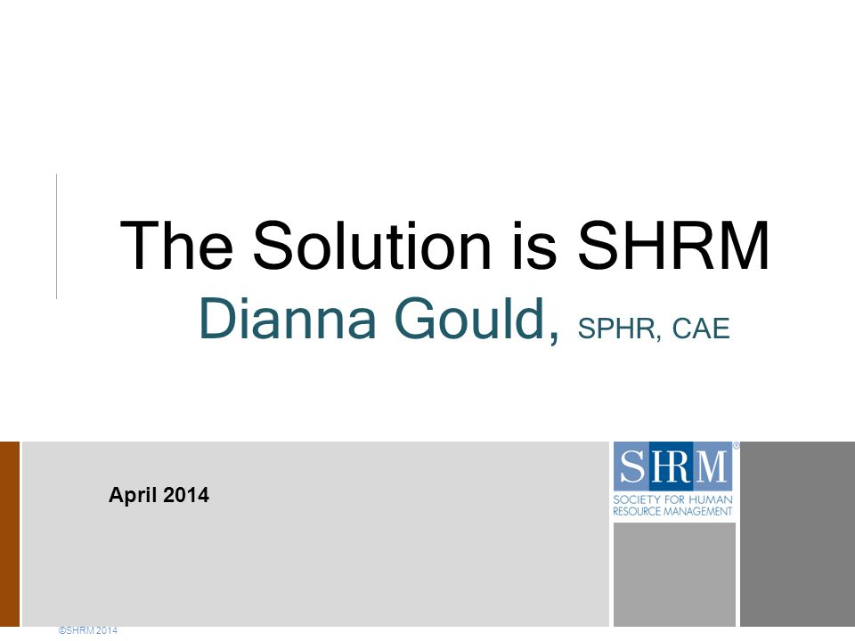 The Solution is SHRM Dianna Gould, SPHR, CAE ©SHRM 2014 April 2014
