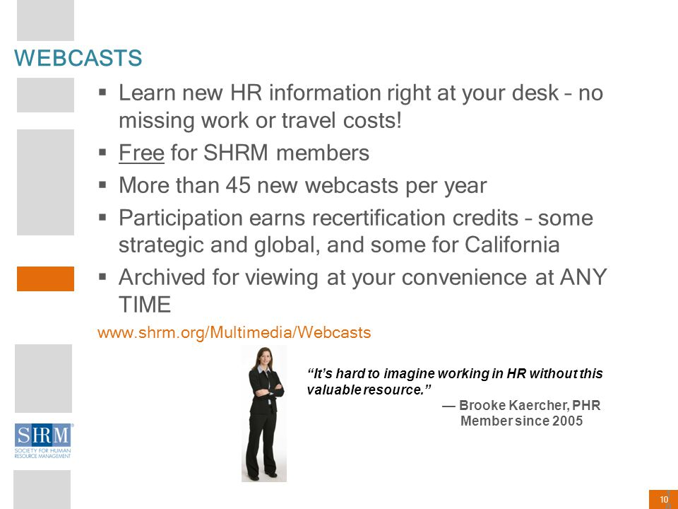 10 WEBCASTS  Learn new HR information right at your desk – no missing work or travel costs!  Free for SHRM members  More than 45 new webcasts per y