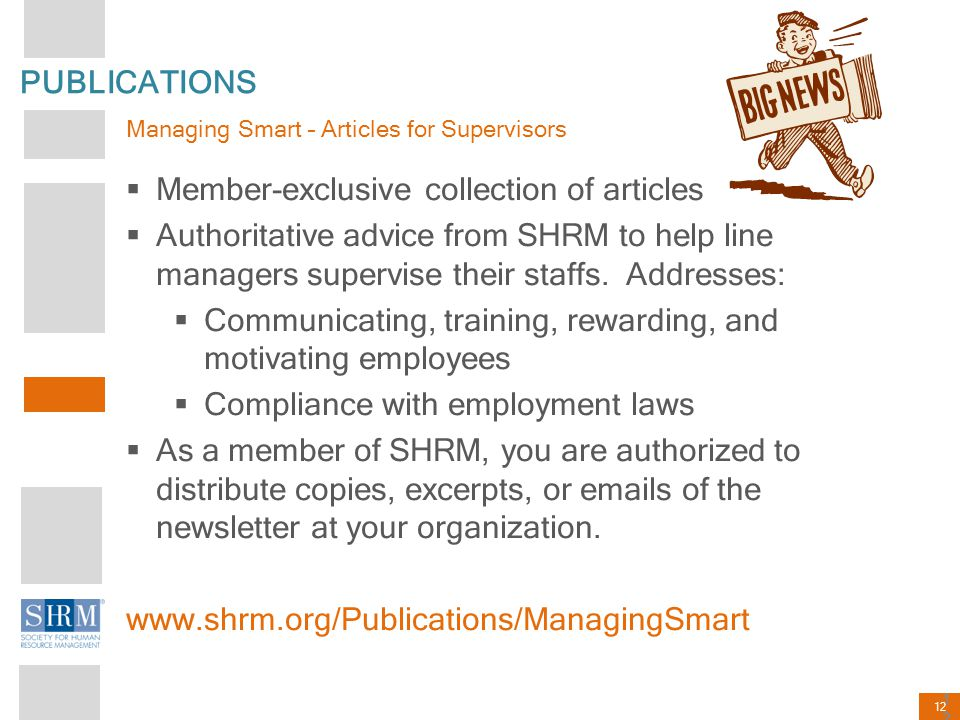 12 PUBLICATIONS Managing Smart – Articles for Supervisors  Member-exclusive collection of articles  Authoritative advice from SHRM to help line mana