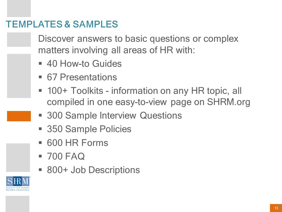 13 TEMPLATES & SAMPLES Discover answers to basic questions or complex matters involving all areas of HR with:  40 How-to Guides  67 Presentations 