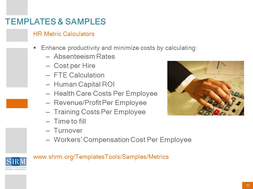 17 TEMPLATES & SAMPLES HR Metric Calculators  Enhance productivity and minimize costs by calculating: – Absenteeism Rates – Cost per Hire – FTE Calcu