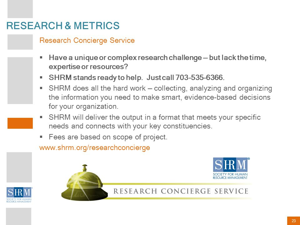 23 RESEARCH & METRICS  Have a unique or complex research challenge — but lack the time, expertise or resources?  SHRM stands ready to help. Just cal