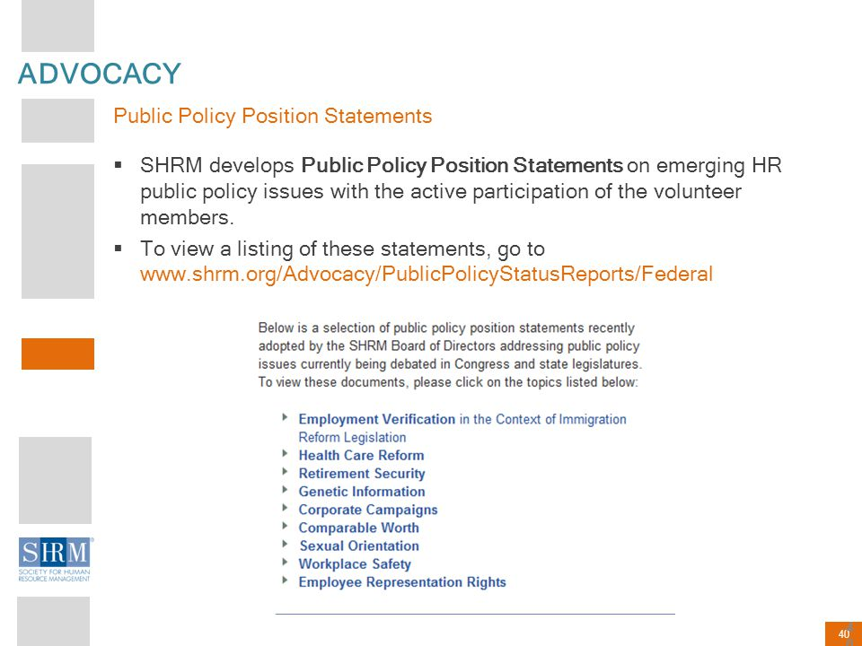 40 ADVOCACY Public Policy Position Statements  SHRM develops Public Policy Position Statements on emerging HR public policy issues with the active pa
