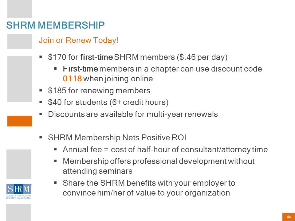 44 SHRM MEMBERSHIP Join or Renew Today!  $170 for first-time SHRM members ($.46 per day)  First-time members in a chapter can use discount code 0118