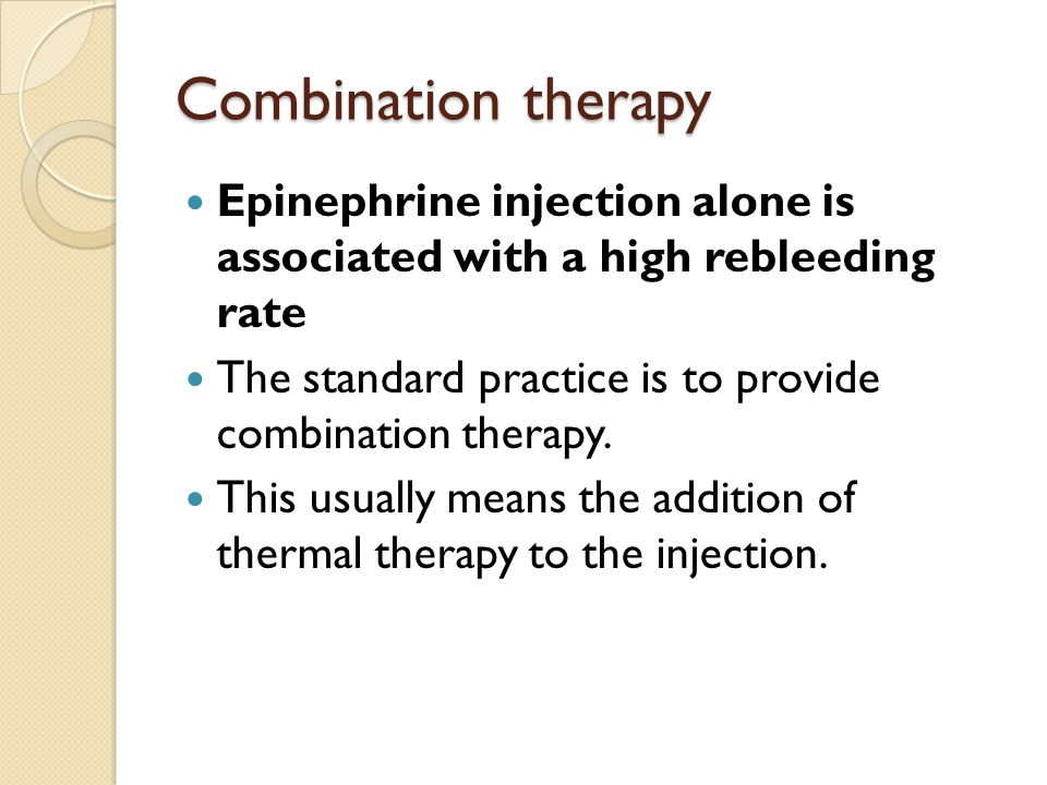 Combination therapy Epinephrine injection alone is associated with a high rebleeding rate The standard practice is to provide combination therapy. Thi