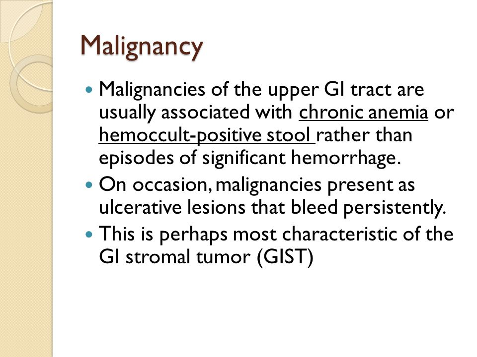 Malignancy Malignancies of the upper GI tract are usually associated with chronic anemia or hemoccult-positive stool rather than episodes of significa