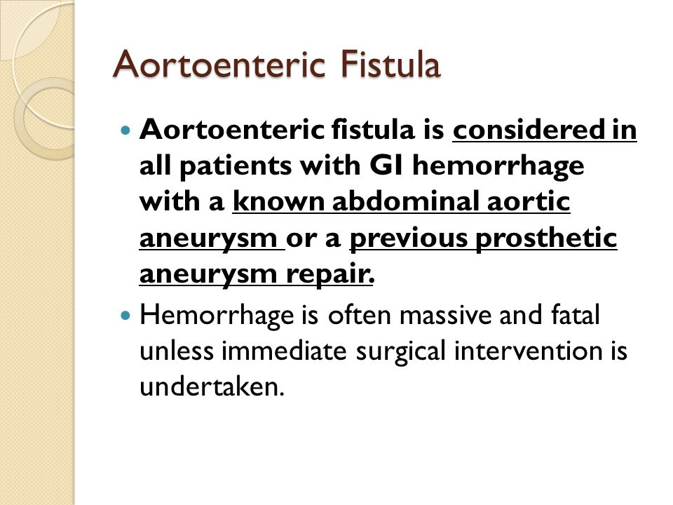 Aortoenteric Fistula Aortoenteric fistula is considered in all patients with GI hemorrhage with a known abdominal aortic aneurysm or a previous prosth