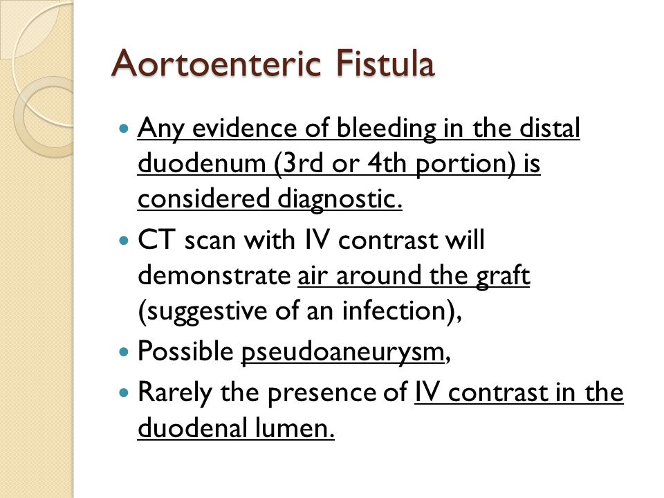 Aortoenteric Fistula Any evidence of bleeding in the distal duodenum (3rd or 4th portion) is considered diagnostic. CT scan with IV contrast will demo