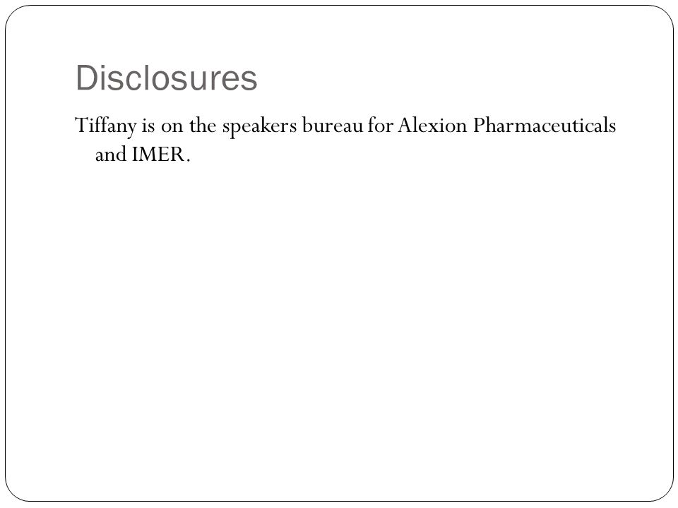 Disclosures Tiffany is on the speakers bureau for Alexion Pharmaceuticals and IMER.