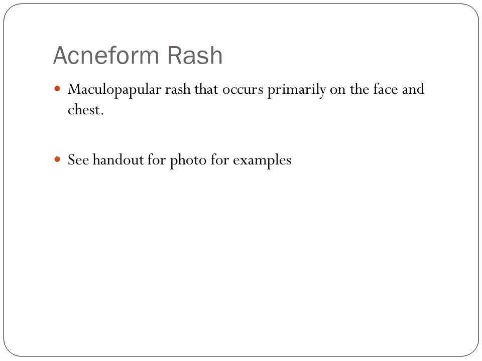 Acneform Rash Maculopapular rash that occurs primarily on the face and chest.