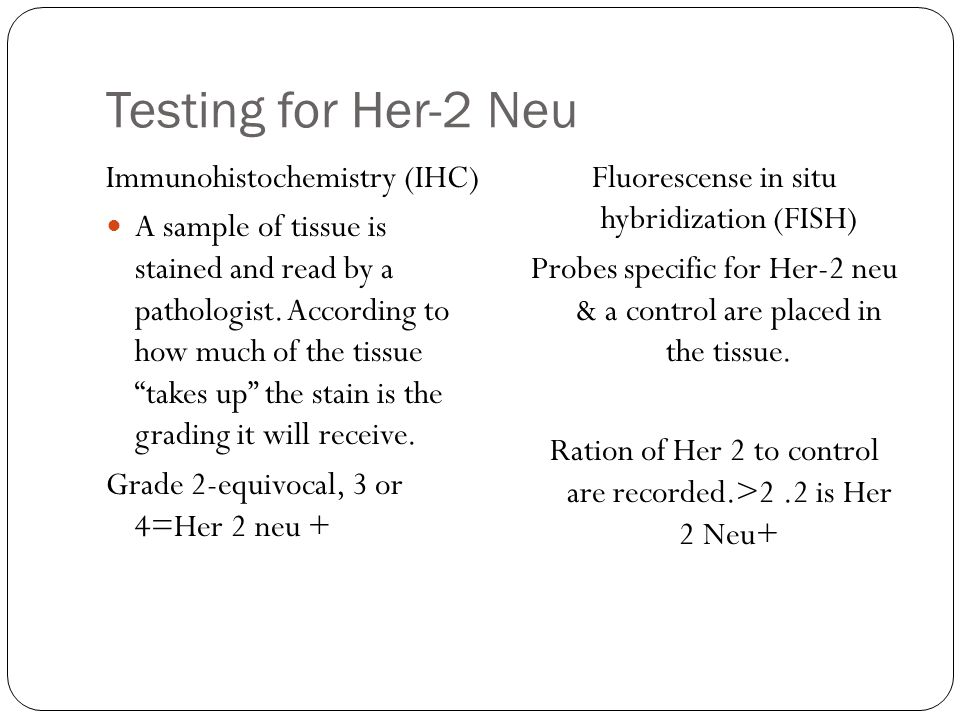 Testing for Her-2 Neu Immunohistochemistry (IHC) A sample of tissue is stained and read by a pathologist.