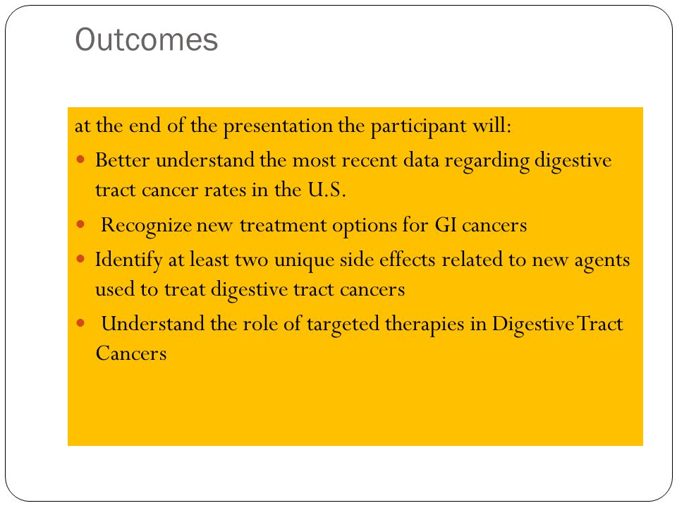 Outcomes at the end of the presentation the participant will: Better understand the most recent data regarding digestive tract cancer rates in the U.S.
