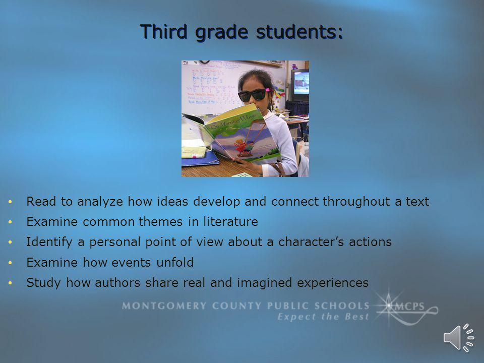 Third grade students: Read to analyze how ideas develop and connect throughout a text Examine common themes in literature Identify a personal point of view about a character's actions Examine how events unfold Study how authors share real and imagined experiences Read to analyze how ideas develop and connect throughout a text Examine common themes in literature Identify a personal point of view about a character's actions Examine how events unfold Study how authors share real and imagined experiences