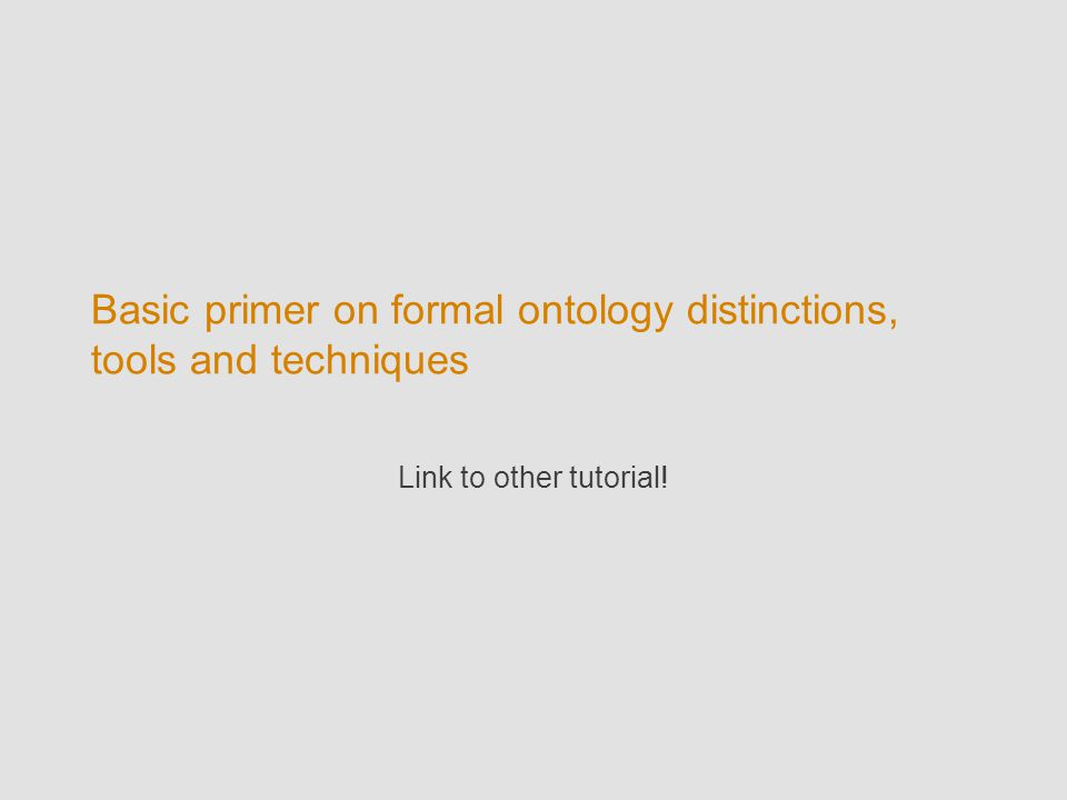 Basic primer on formal ontology distinctions, tools and techniques Link to other tutorial!
