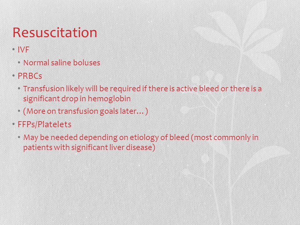 Resuscitation IVF Normal saline boluses PRBCs Transfusion likely will be required if there is active bleed or there is a significant drop in hemoglobin (More on transfusion goals later…) FFPs/Platelets May be needed depending on etiology of bleed (most commonly in patients with significant liver disease)
