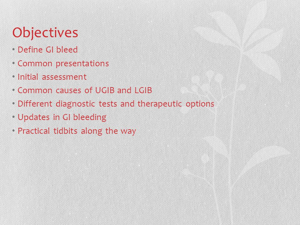 Objectives Define GI bleed Common presentations Initial assessment Common causes of UGIB and LGIB Different diagnostic tests and therapeutic options Updates in GI bleeding Practical tidbits along the way