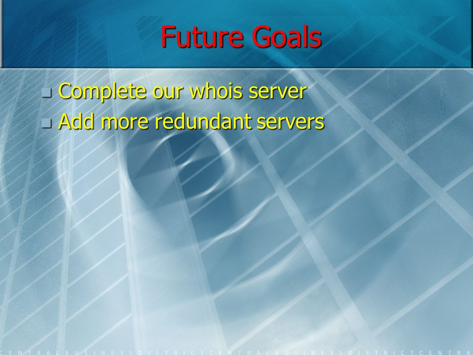 Future Goals Complete our whois server Complete our whois server Add more redundant servers Add more redundant servers