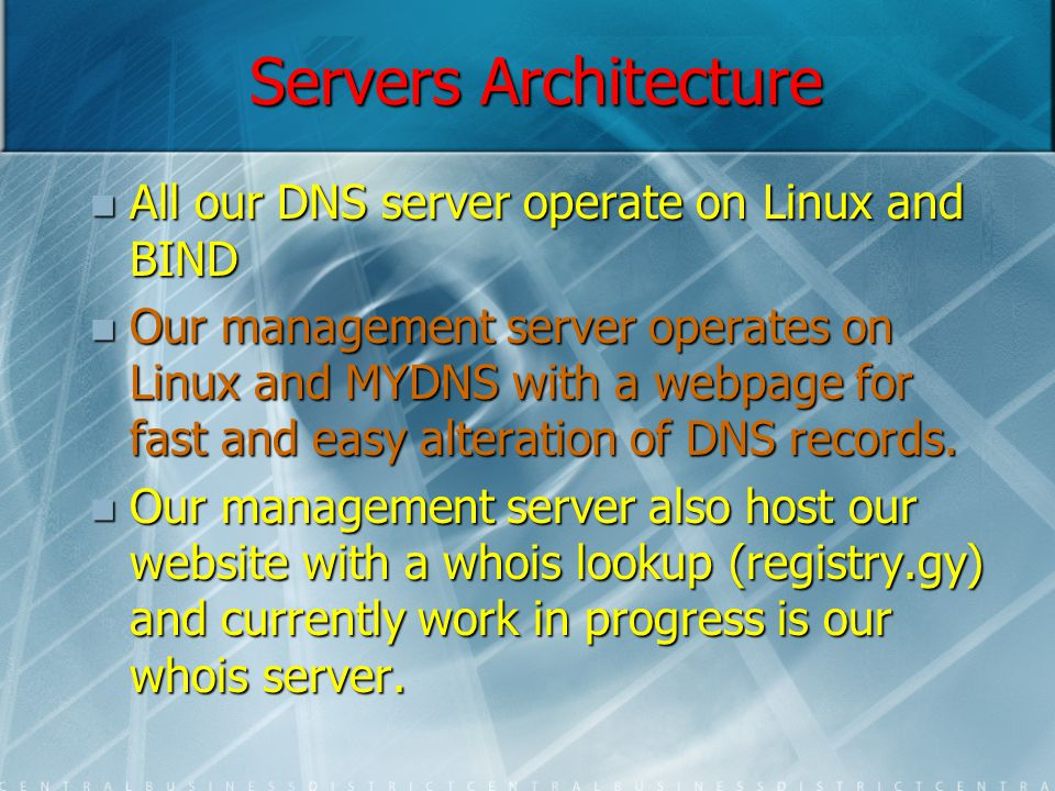 Servers Architecture All our DNS server operate on Linux and BIND All our DNS server operate on Linux and BIND Our management server operates on Linux and MYDNS with a webpage for fast and easy alteration of DNS records.