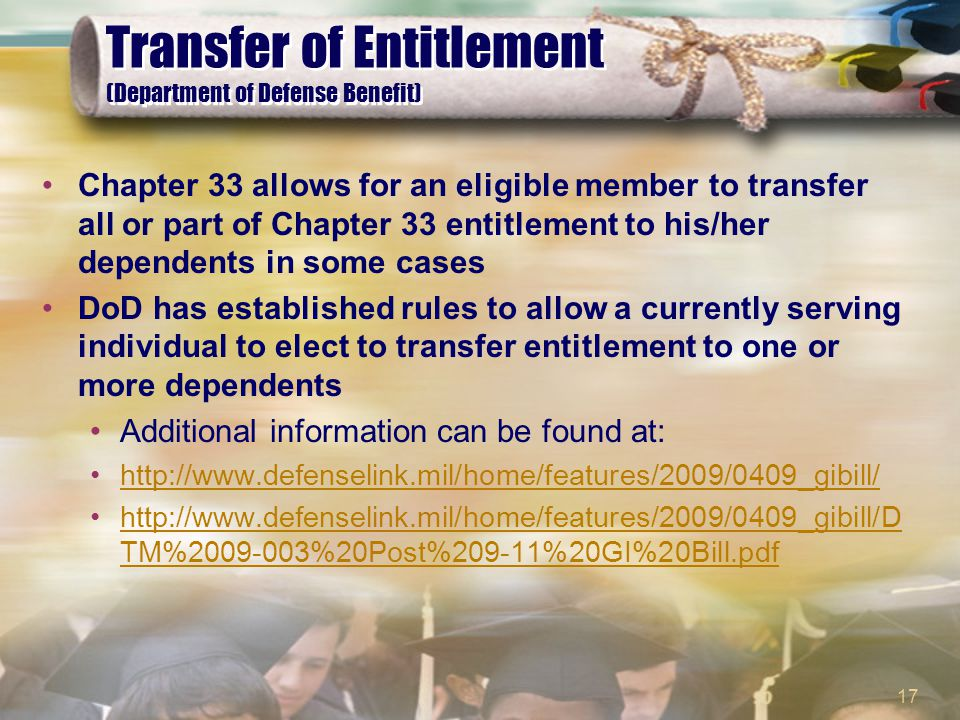 17 Transfer of Entitlement (Department of Defense Benefit) Chapter 33 allows for an eligible member to transfer all or part of Chapter 33 entitlement to his/her dependents in some cases DoD has established rules to allow a currently serving individual to elect to transfer entitlement to one or more dependents Additional information can be found at: http://www.defenselink.mil/home/features/2009/0409_gibill/ http://www.defenselink.mil/home/features/2009/0409_gibill/D TM%2009-003%20Post%209-11%20GI%20Bill.pdfhttp://www.defenselink.mil/home/features/2009/0409_gibill/D TM%2009-003%20Post%209-11%20GI%20Bill.pdf