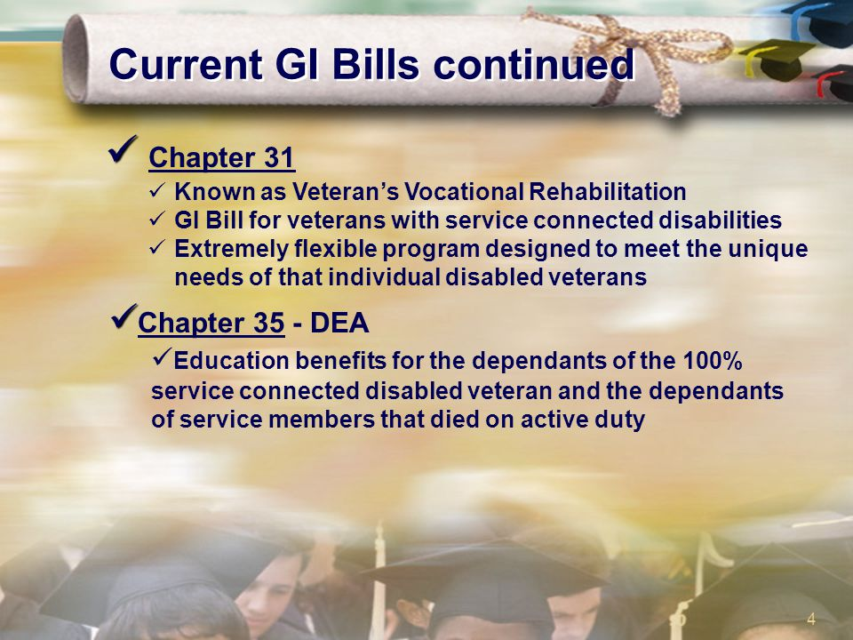 4 Current GI Bills continued Chapter 31 Known as Veteran's Vocational Rehabilitation GI Bill for veterans with service connected disabilities Extremel
