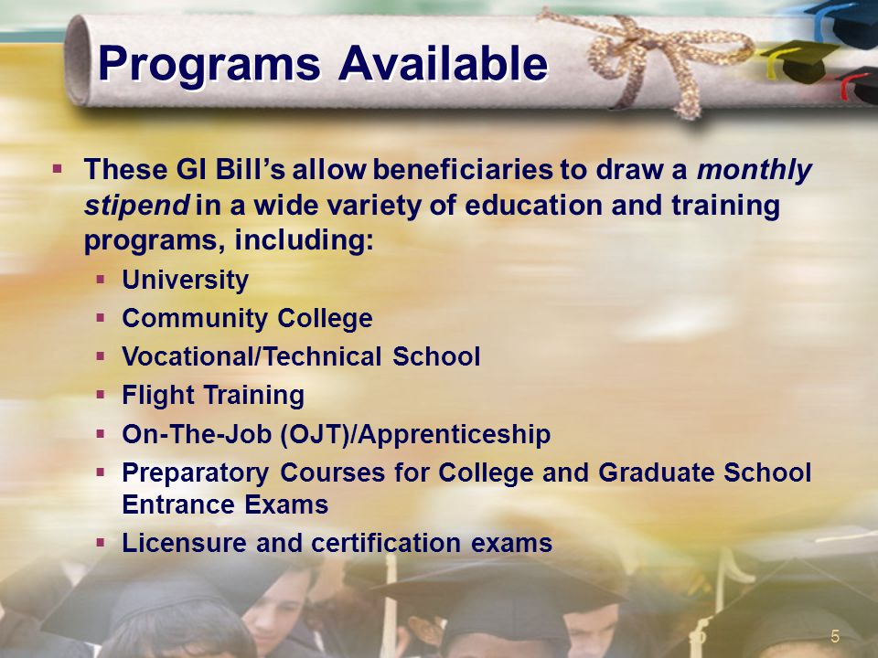 5 Programs Available  These GI Bill's allow beneficiaries to draw a monthly stipend in a wide variety of education and training programs, including: