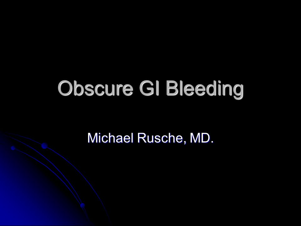 Obscure GI Bleeding Michael Rusche, MD.