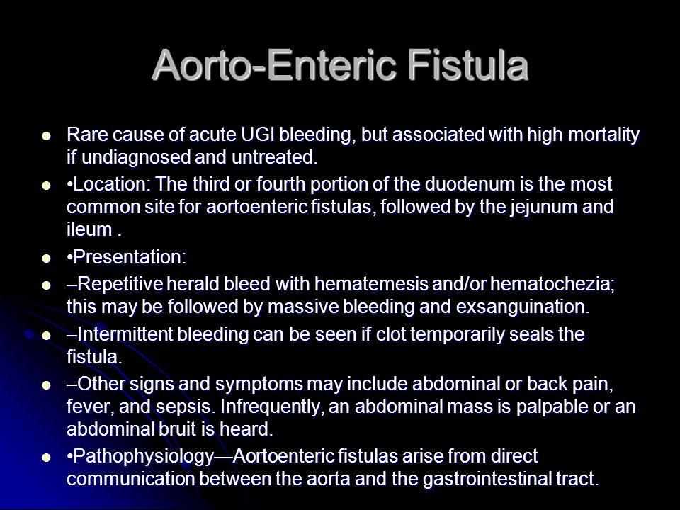 Aorto-Enteric Fistula Rare cause of acute UGI bleeding, but associated with high mortality if undiagnosed and untreated. Rare cause of acute UGI bleed