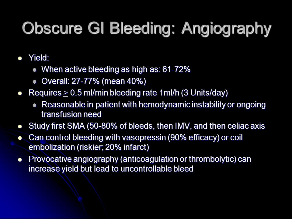 Obscure GI Bleeding: Angiography Yield: Yield: When active bleeding as high as: 61-72% When active bleeding as high as: 61-72% Overall: 27-77% (mean 40%) Overall: 27-77% (mean 40%) Requires > 0.5 ml/min bleeding rate 1ml/h (3 Units/day) Requires > 0.5 ml/min bleeding rate 1ml/h (3 Units/day) Reasonable in patient with hemodynamic instability or ongoing transfusion need Reasonable in patient with hemodynamic instability or ongoing transfusion need Study first SMA (50-80% of bleeds, then IMV, and then celiac axis Study first SMA (50-80% of bleeds, then IMV, and then celiac axis Can control bleeding with vasopressin (90% efficacy) or coil embolization (riskier; 20% infarct) Can control bleeding with vasopressin (90% efficacy) or coil embolization (riskier; 20% infarct) Provocative angiography (anticoagulation or thrombolytic) can increase yield but lead to uncontrollable bleed Provocative angiography (anticoagulation or thrombolytic) can increase yield but lead to uncontrollable bleed
