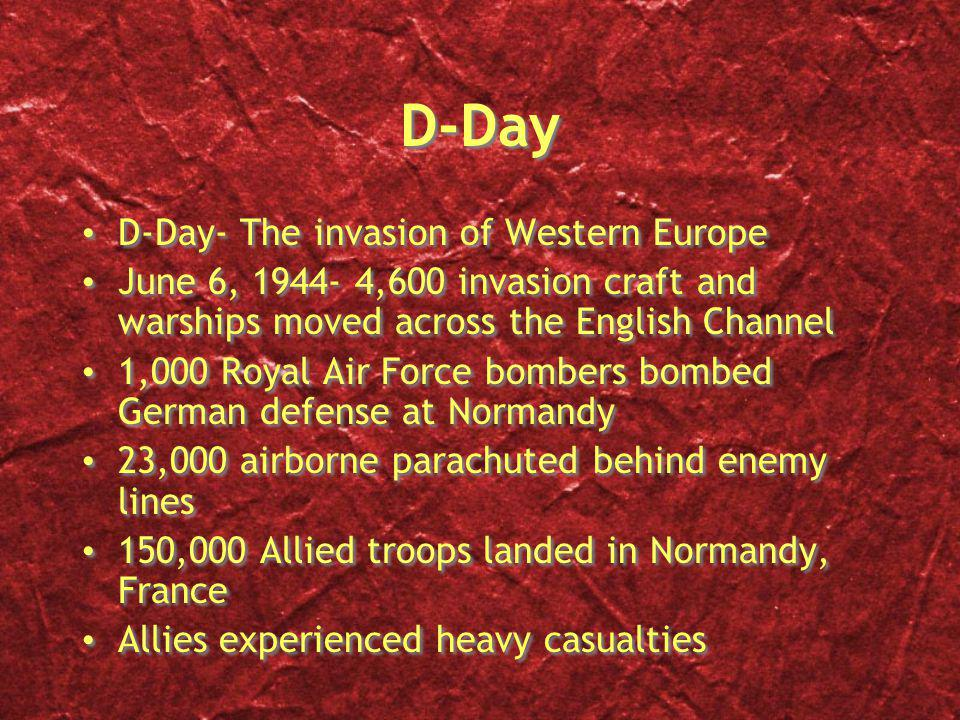 D-Day D-Day- The invasion of Western Europe June 6, 1944- 4,600 invasion craft and warships moved across the English Channel 1,000 Royal Air Force bombers bombed German defense at Normandy 23,000 airborne parachuted behind enemy lines 150,000 Allied troops landed in Normandy, France Allies experienced heavy casualties D-Day- The invasion of Western Europe June 6, 1944- 4,600 invasion craft and warships moved across the English Channel 1,000 Royal Air Force bombers bombed German defense at Normandy 23,000 airborne parachuted behind enemy lines 150,000 Allied troops landed in Normandy, France Allies experienced heavy casualties