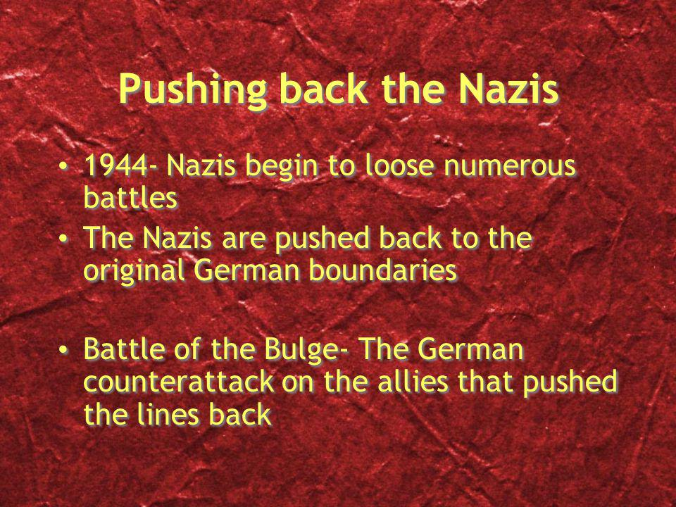 Pushing back the Nazis 1944- Nazis begin to loose numerous battles The Nazis are pushed back to the original German boundaries Battle of the Bulge- The German counterattack on the allies that pushed the lines back 1944- Nazis begin to loose numerous battles The Nazis are pushed back to the original German boundaries Battle of the Bulge- The German counterattack on the allies that pushed the lines back