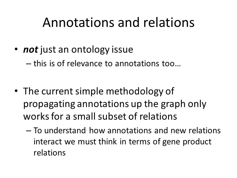 Annotations and relations not just an ontology issue – this is of relevance to annotations too… The current simple methodology of propagating annotations up the graph only works for a small subset of relations – To understand how annotations and new relations interact we must think in terms of gene product relations