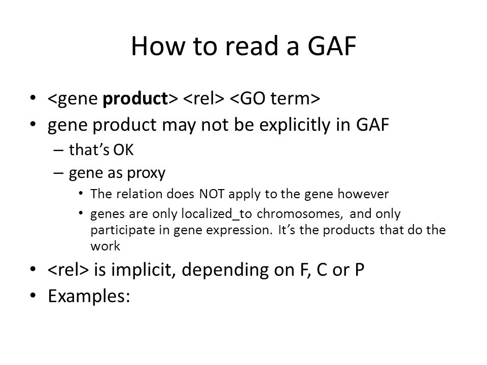 How to read a GAF gene product may not be explicitly in GAF – that's OK – gene as proxy The relation does NOT apply to the gene however genes are only localized_to chromosomes, and only participate in gene expression.