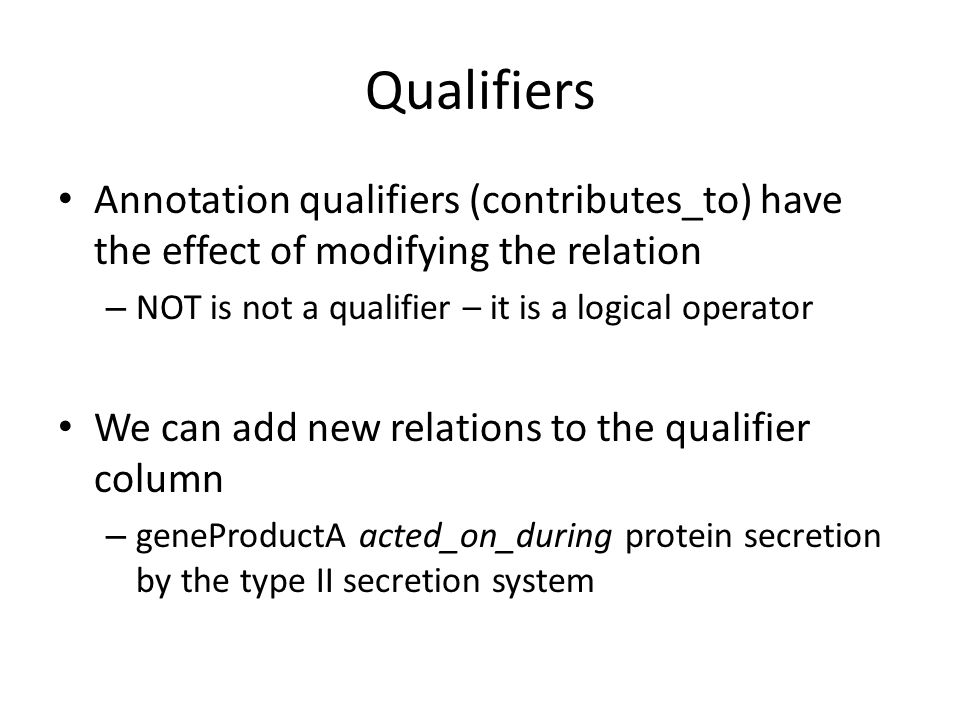 Qualifiers Annotation qualifiers (contributes_to) have the effect of modifying the relation – NOT is not a qualifier – it is a logical operator We can add new relations to the qualifier column – geneProductA acted_on_during protein secretion by the type II secretion system