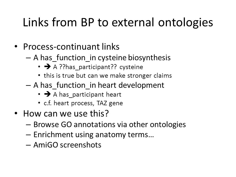 Links from BP to external ontologies Process-continuant links – A has_function_in cysteine biosynthesis  A ??has_participant?.