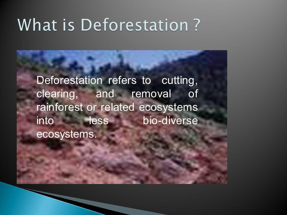Deforestation refers to cutting, clearing, and removal of rainforest or related ecosystems into less bio-diverse ecosystems.