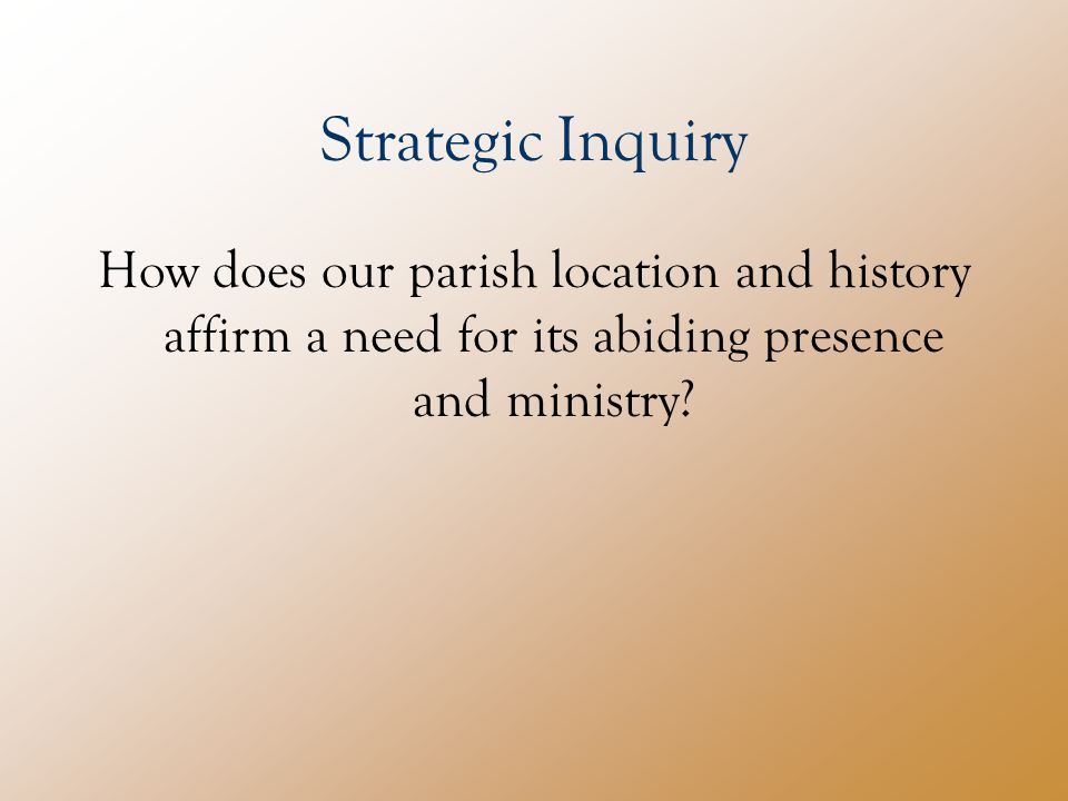 Strategic Inquiry How does our parish location and history affirm a need for its abiding presence and ministry
