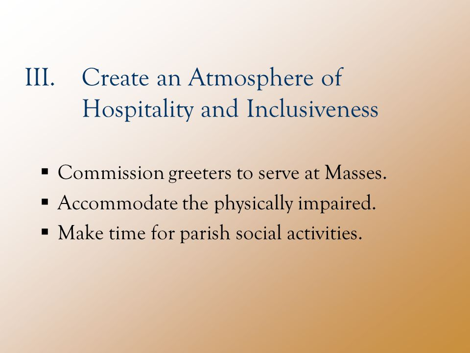 III.Create an Atmosphere of Hospitality and Inclusiveness  Commission greeters to serve at Masses.