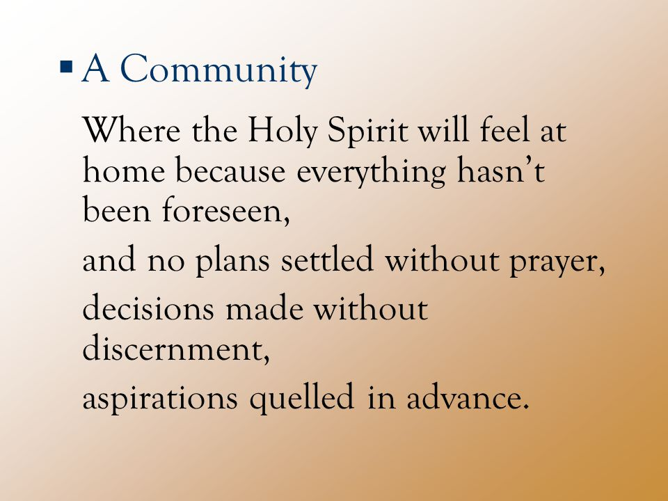  A Community Where the Holy Spirit will feel at home because everything hasn't been foreseen, and no plans settled without prayer, decisions made without discernment, aspirations quelled in advance.