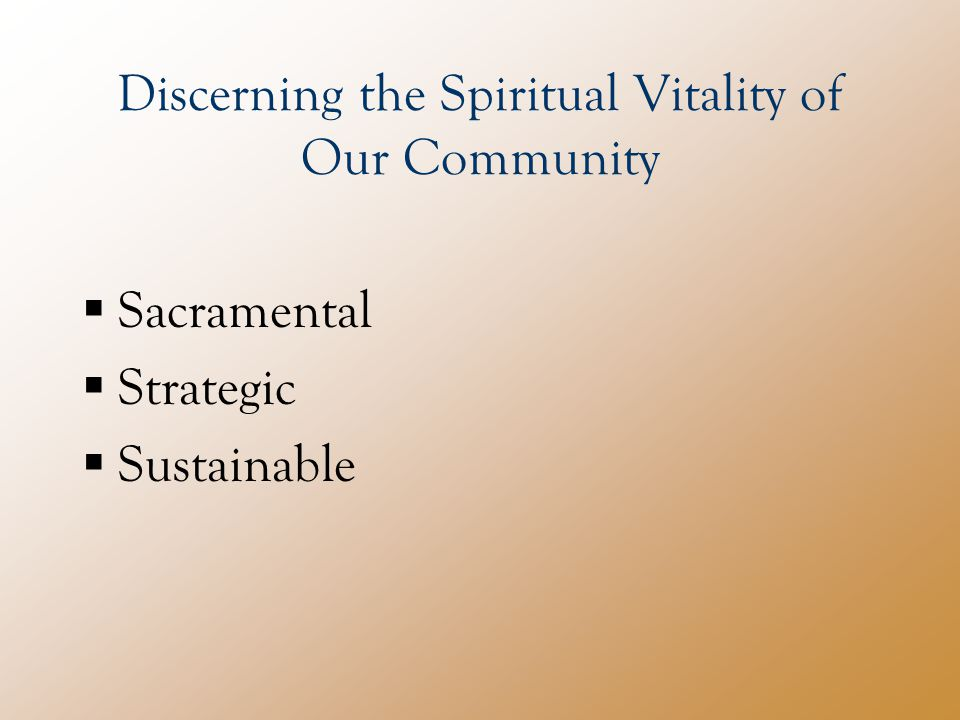 Discerning the Spiritual Vitality of Our Community  Sacramental  Strategic  Sustainable
