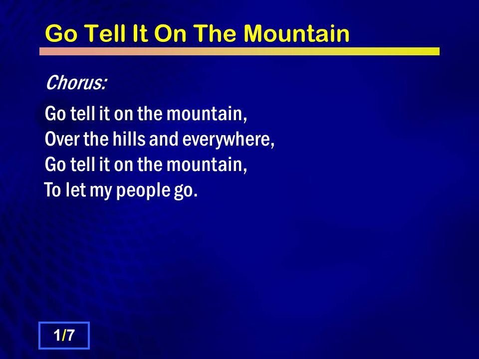 Go Tell It On The Mountain Chorus: Go tell it on the mountain, Over the hills and everywhere, Go tell it on the mountain, To let my people go.
