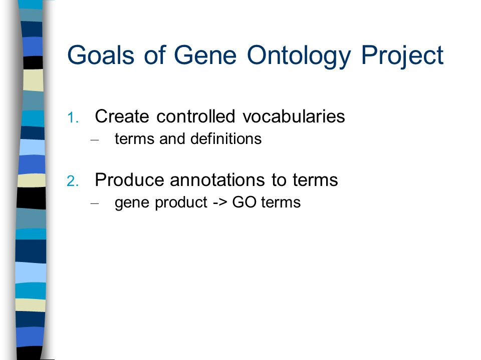 Goals of Gene Ontology Project 1.Create controlled vocabularies – terms and definitions 2.