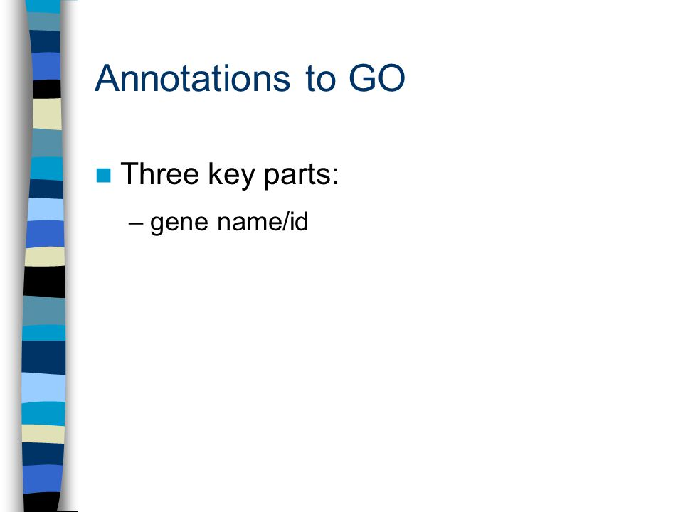 Annotations to GO Three key parts: –gene name/id