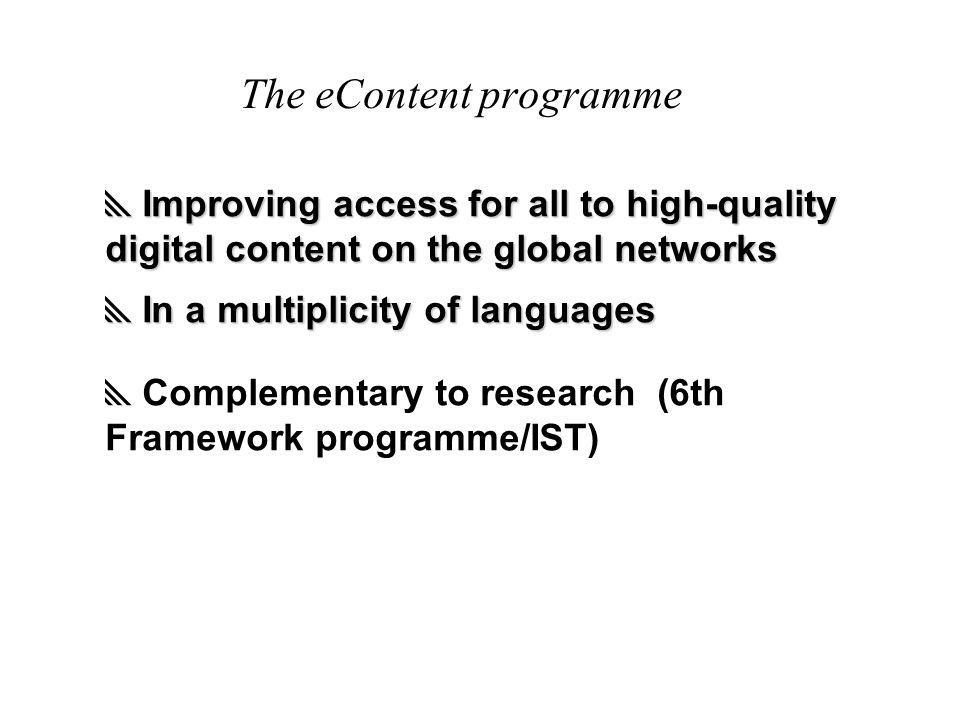 The eContent programme  Improving access for all to high-quality digital content on the global networks  In a multiplicity of languages  Complementary to research (6th Framework programme/IST)