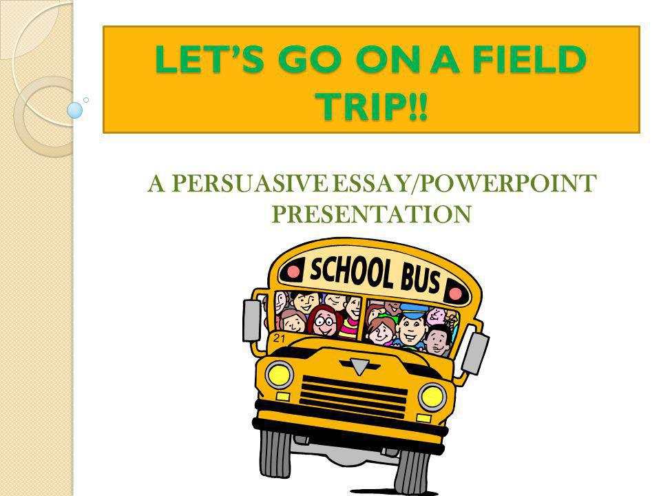 LET'S GO ON A FIELD TRIP!! A PERSUASIVE ESSAY/POWERPOINT PRESENTATION