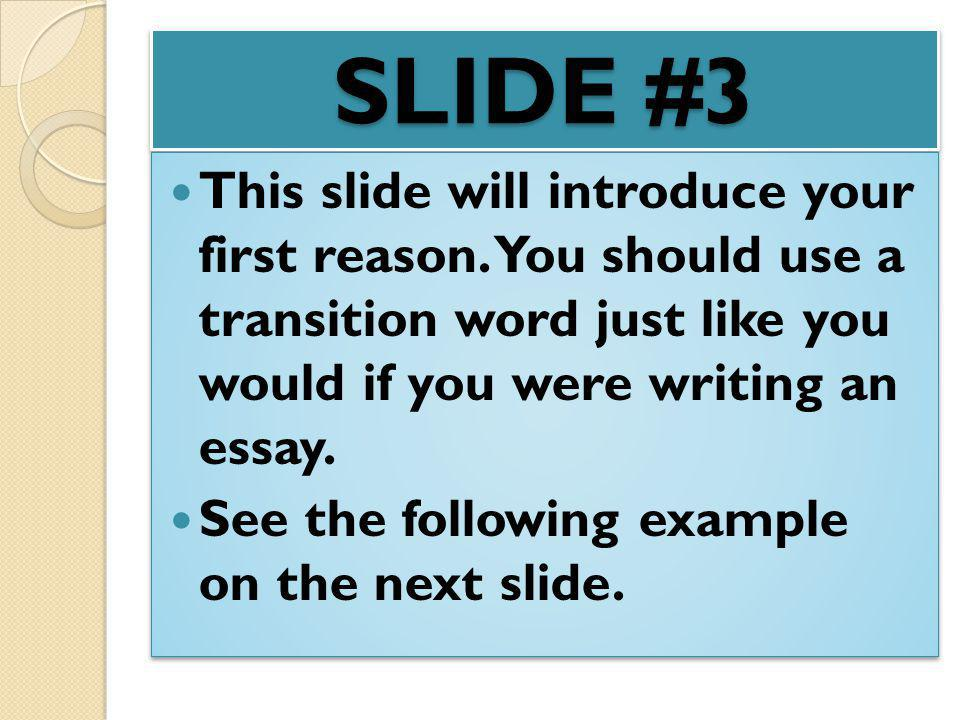 SLIDE #3 This slide will introduce your first reason. You should use a transition word just like you would if you were writing an essay. See the follo
