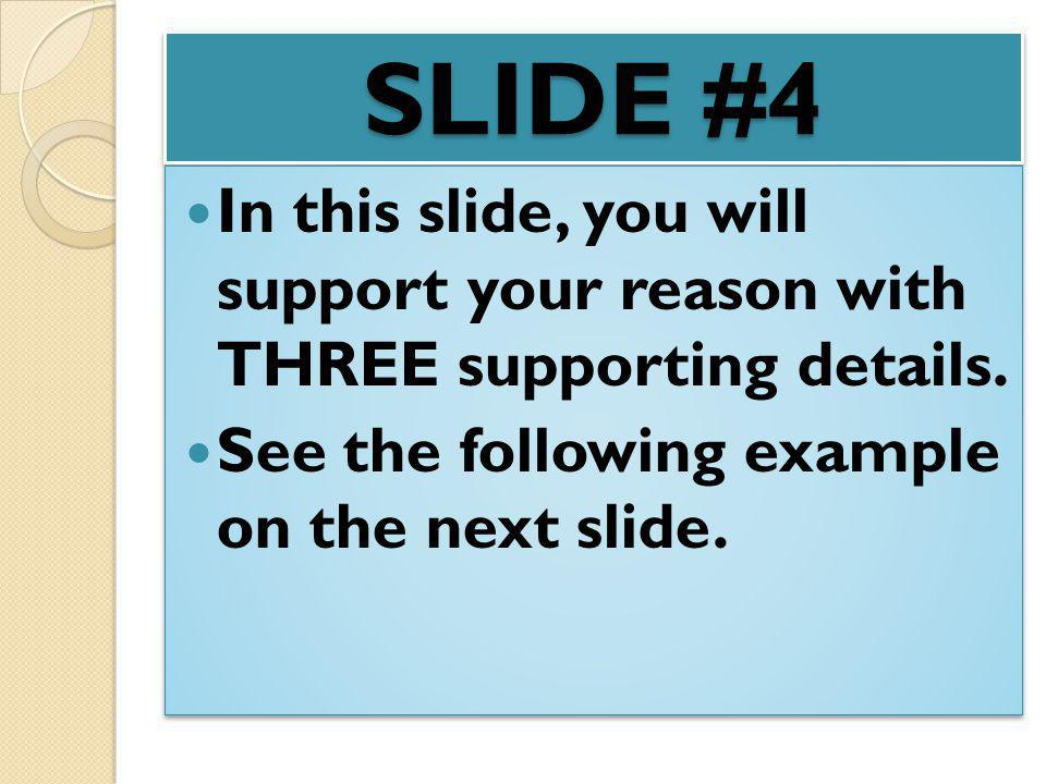SLIDE #4 In this slide, you will support your reason with THREE supporting details. See the following example on the next slide. In this slide, you wi