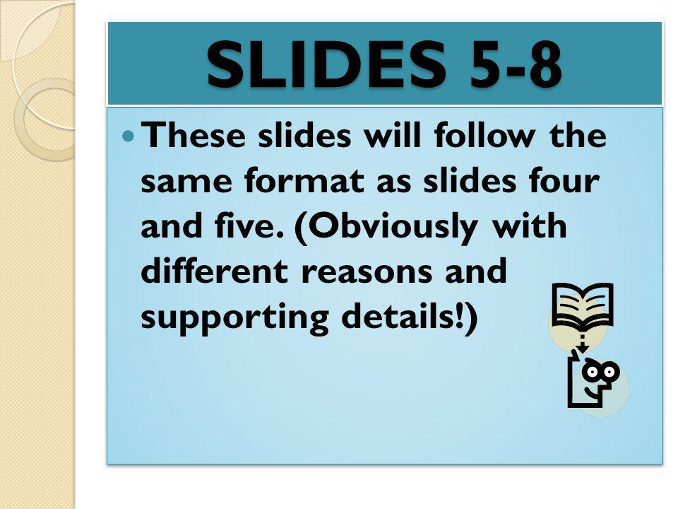SLIDES 5-8 These slides will follow the same format as slides four and five. (Obviously with different reasons and supporting details!)