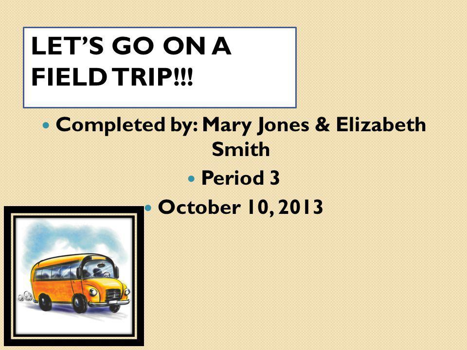 LET'S GO ON A FIELD TRIP!!! Completed by: Mary Jones & Elizabeth Smith Period 3 October 10, 2013