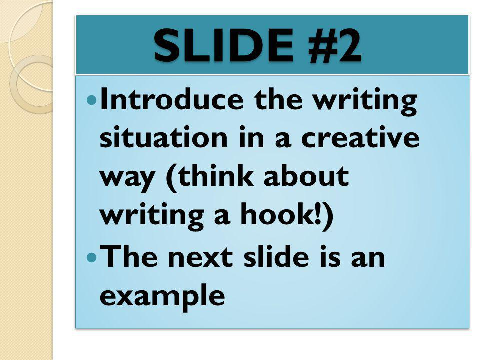 SLIDE #2 Introduce the writing situation in a creative way (think about writing a hook!) The next slide is an example Introduce the writing situation